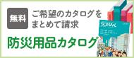 ご希望のカタログをまとめて請求:防災用品カタログ(無料!)